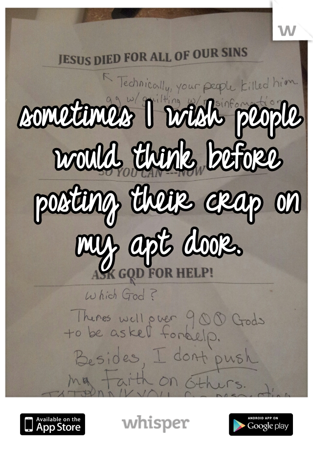 sometimes I wish people would think before posting their crap on my apt door.