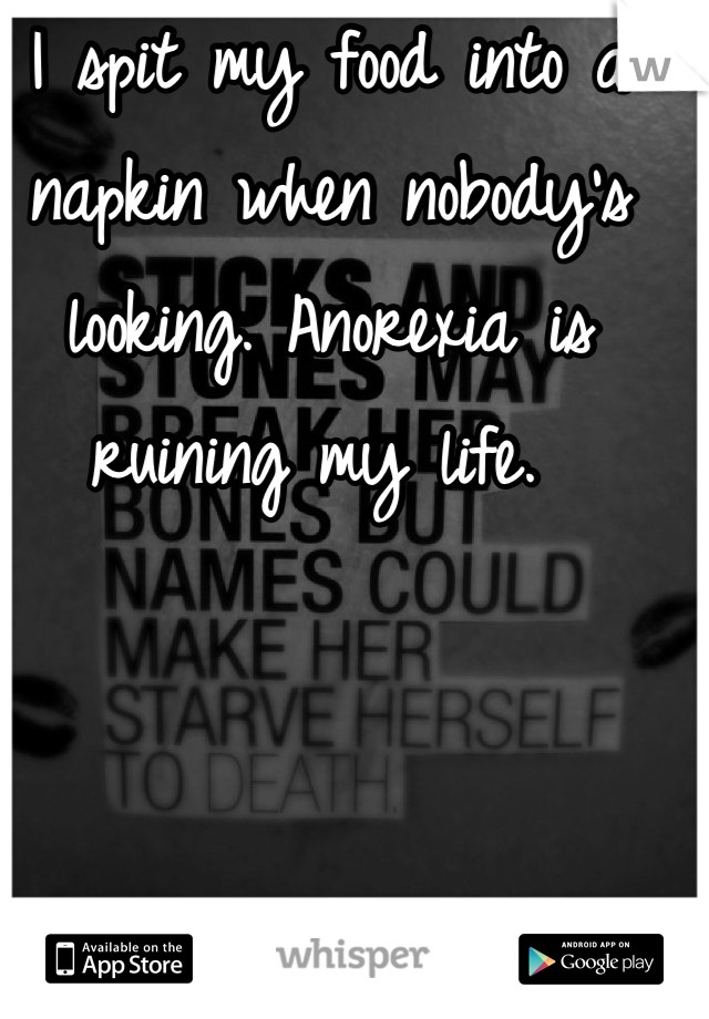I spit my food into a napkin when nobody's looking. Anorexia is ruining my life.