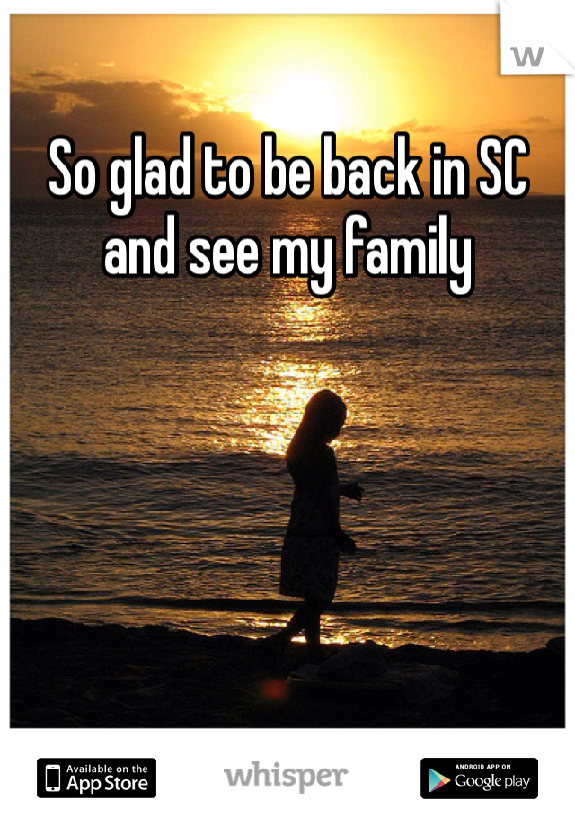 So glad to be back in SC and see my family