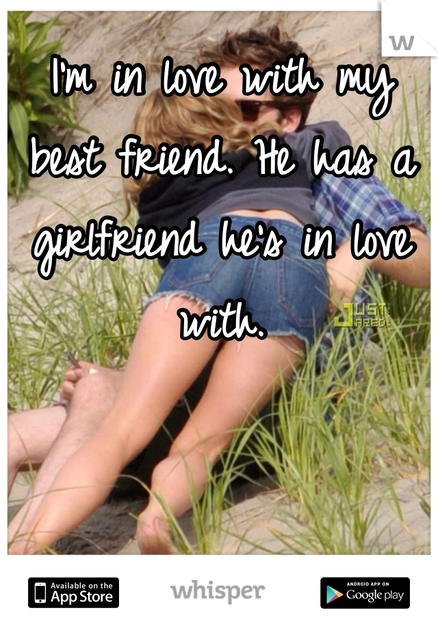 I'm in love with my best friend. He has a girlfriend he's in love with.