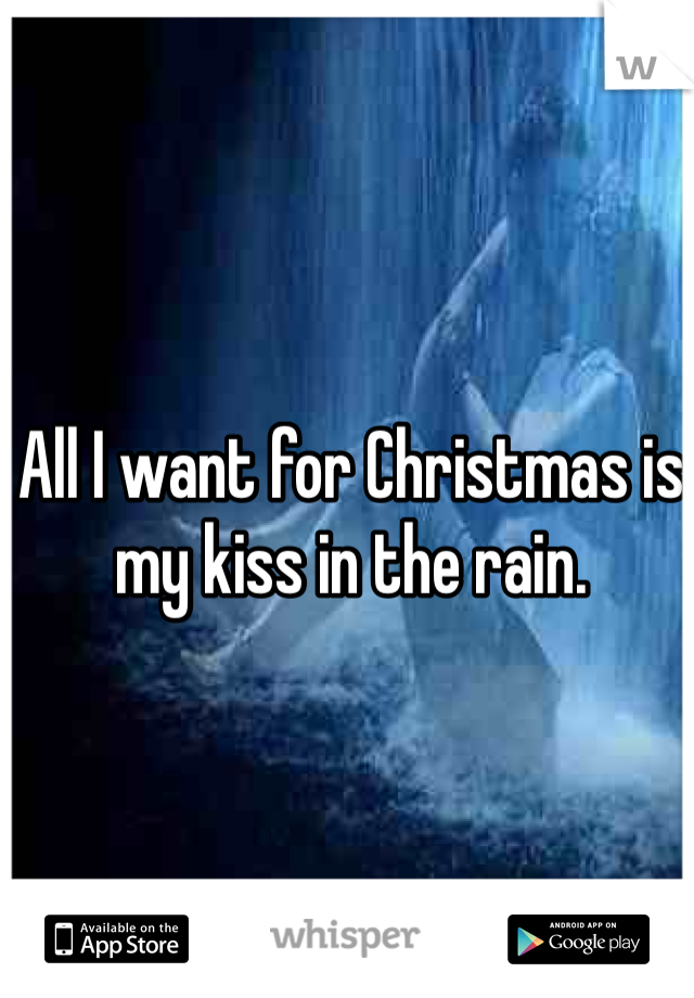 All I want for Christmas is my kiss in the rain.
