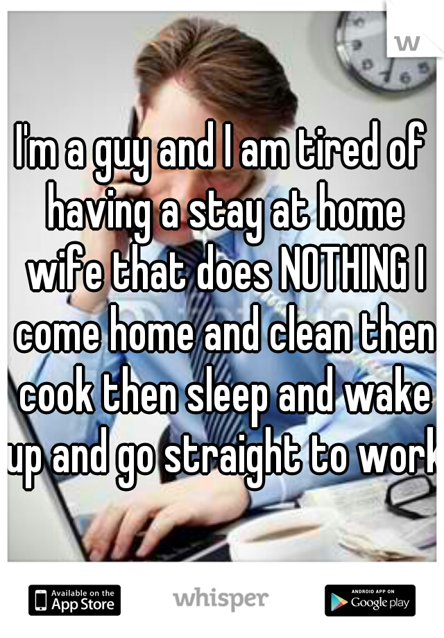 I'm a guy and I am tired of having a stay at home wife that does NOTHING I come home and clean then cook then sleep and wake up and go straight to work!