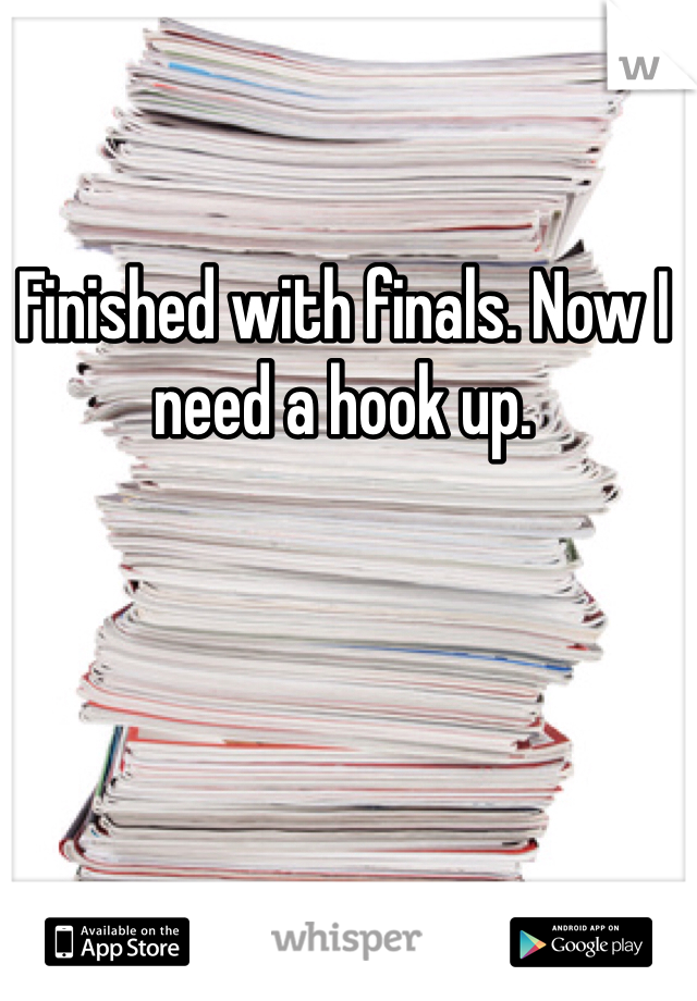 Finished with finals. Now I need a hook up.