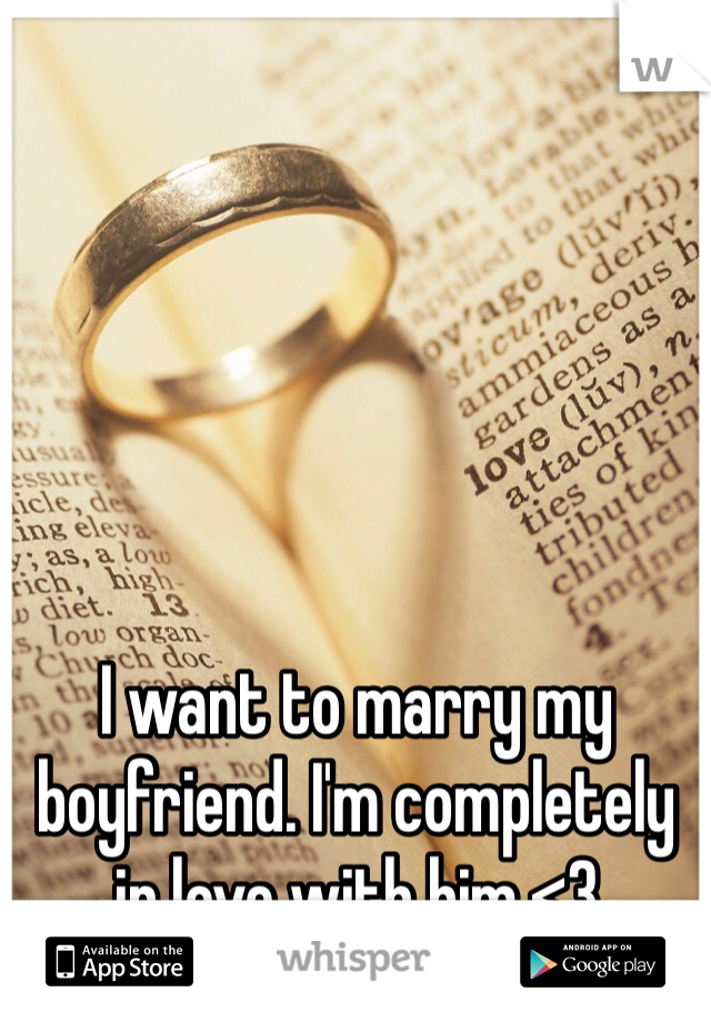 I want to marry my boyfriend. I'm completely in love with him.<3