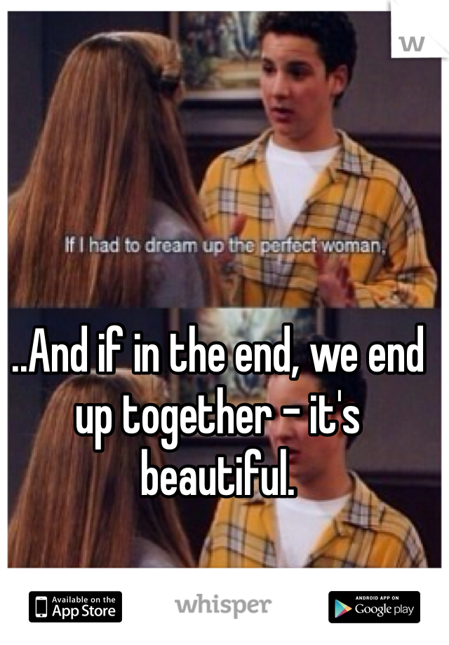 ..And if in the end, we end up together - it's beautiful.