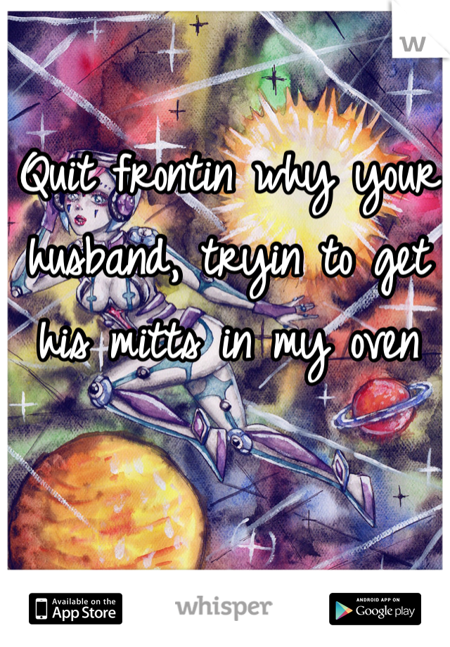 Quit frontin why your husband, tryin to get his mitts in my oven