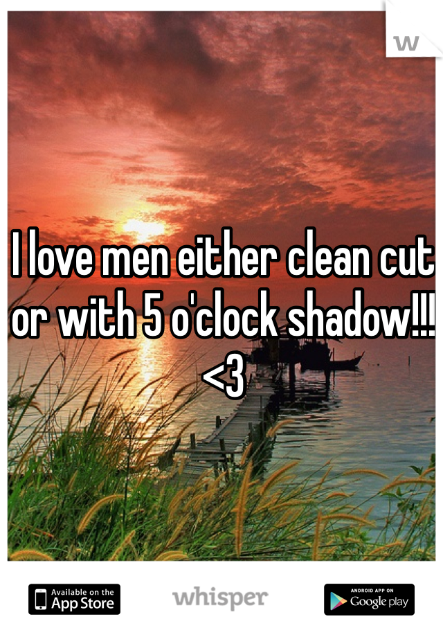 I love men either clean cut or with 5 o'clock shadow!!! <3