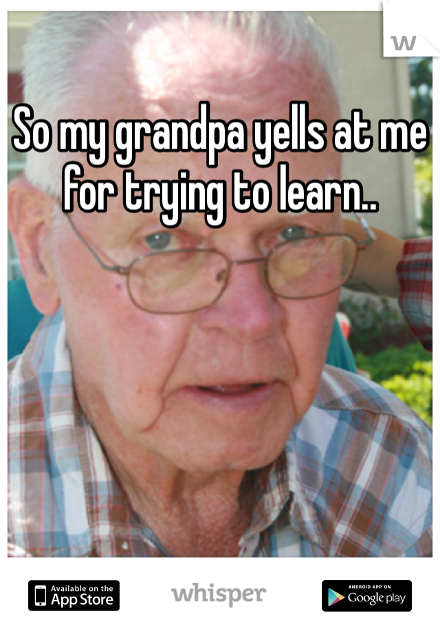 So my grandpa yells at me for trying to learn..