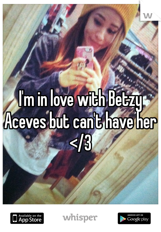 I'm in love with Betzy Aceves but can't have her </3