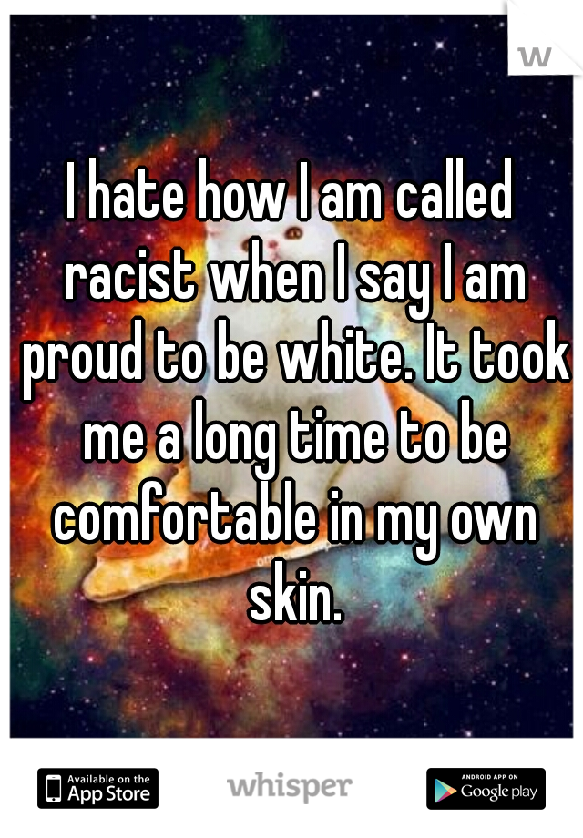 I hate how I am called racist when I say I am proud to be white. It took me a long time to be comfortable in my own skin.