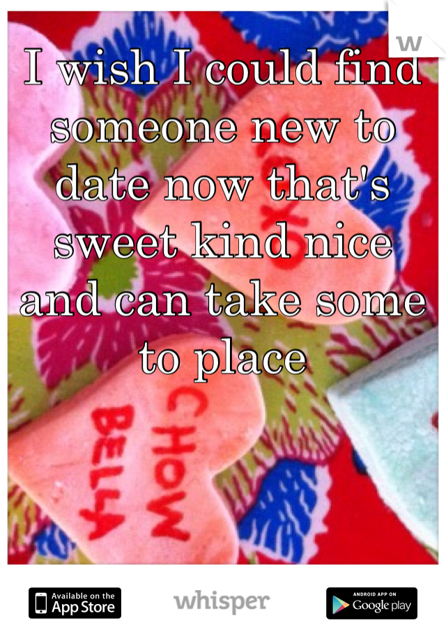 I wish I could find someone new to date now that's sweet kind nice and can take some to place