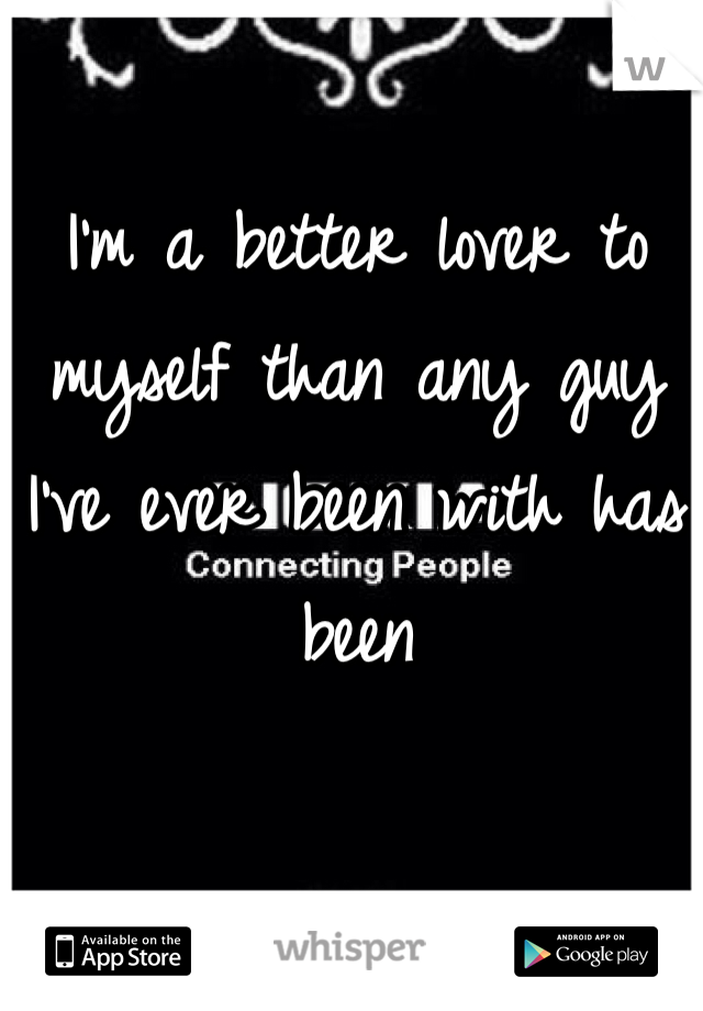 I'm a better lover to myself than any guy I've ever been with has been