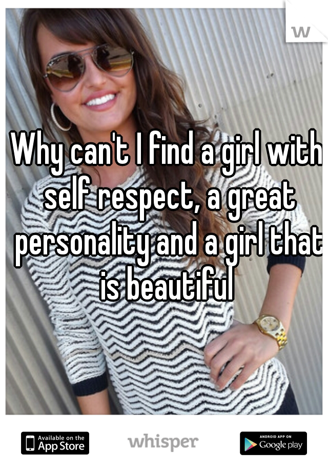 Why can't I find a girl with self respect, a great personality and a girl that is beautiful