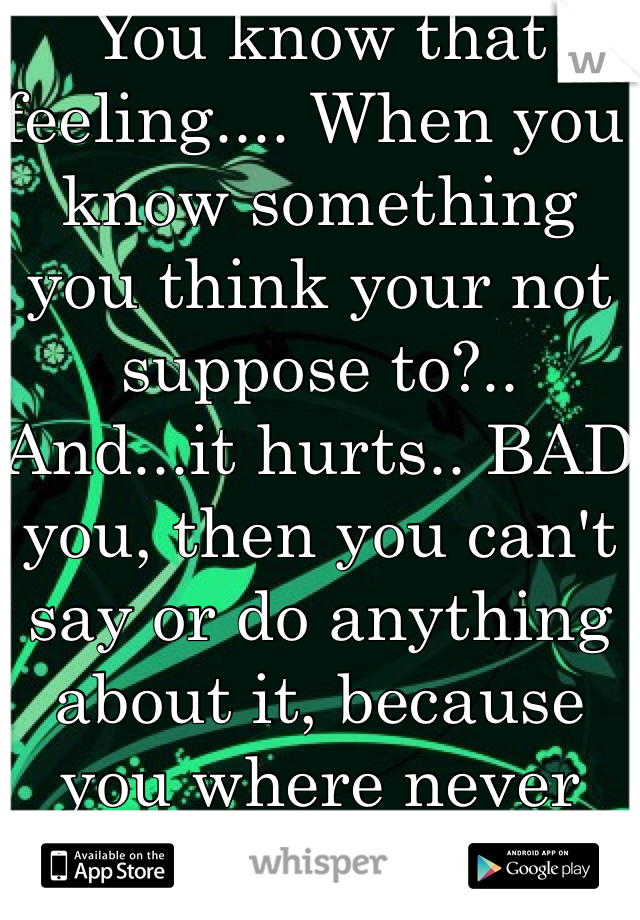 You know that feeling.... When you know something  you think your not suppose to?..  And...it hurts.. BAD you, then you can't say or do anything about it, because you where never meant to  hear it?