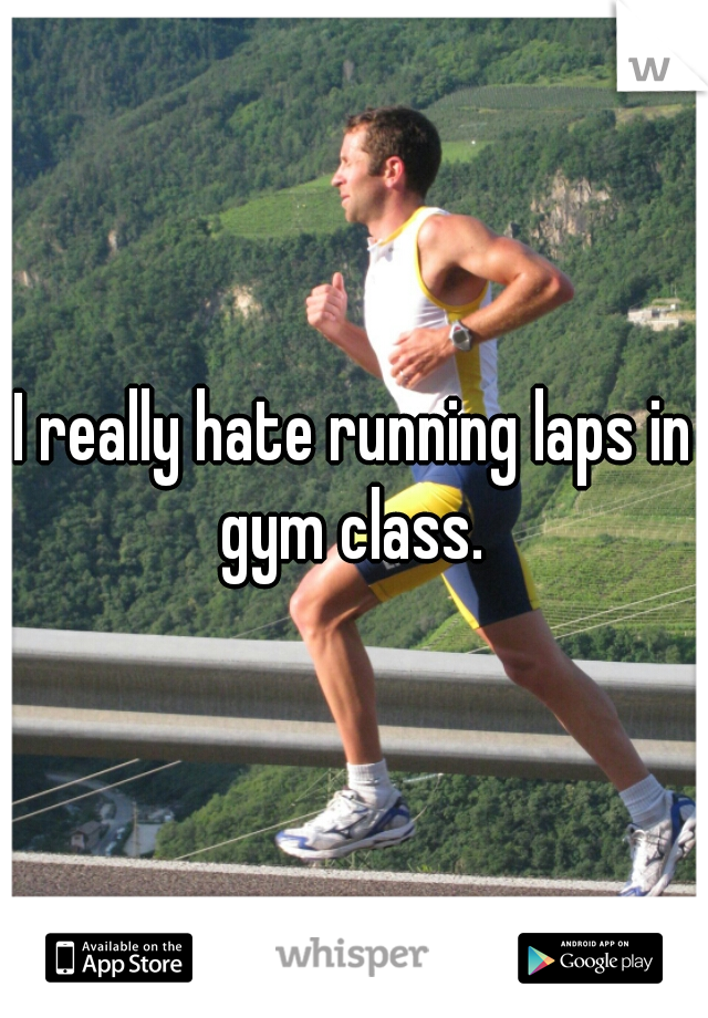 I really hate running laps in gym class.