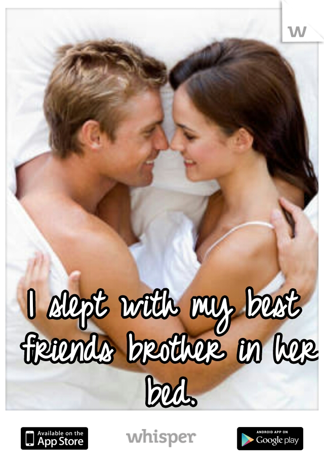 I slept with my best friends brother in her bed.