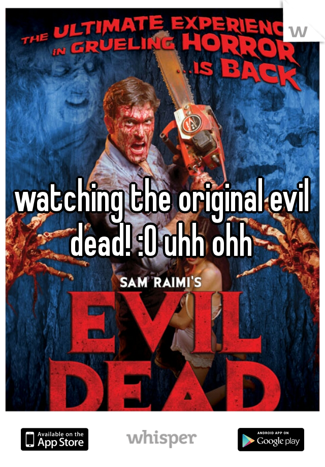 watching the original evil dead! :O uhh ohh