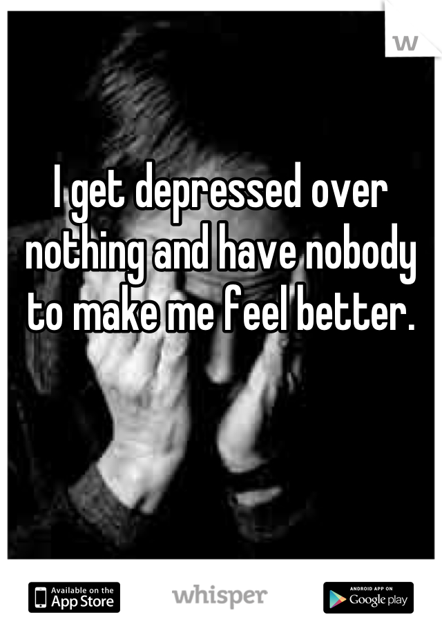 I get depressed over nothing and have nobody to make me feel better.