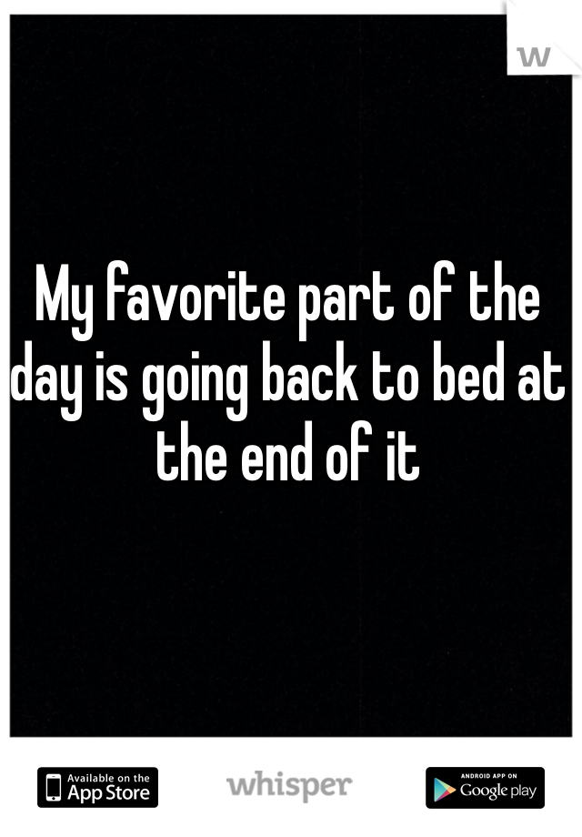 My favorite part of the day is going back to bed at the end of it