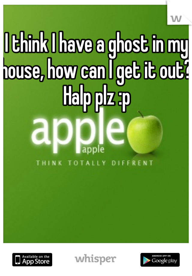 I think I have a ghost in my house, how can I get it out? Halp plz :p