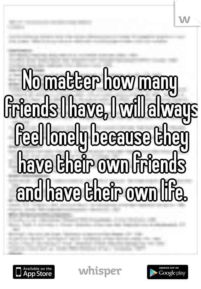 No matter how many friends I have, I will always feel lonely because they have their own friends and have their own life.