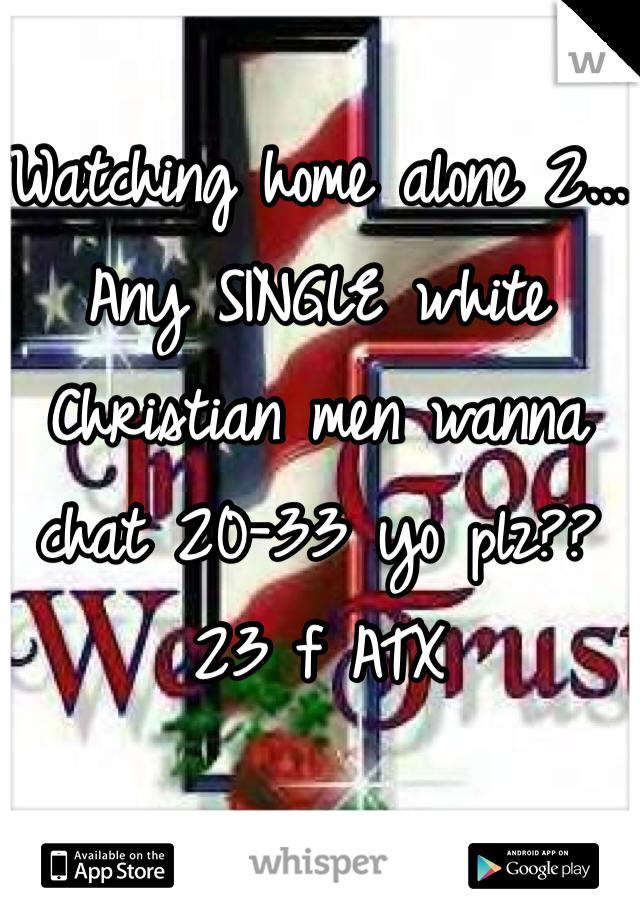 Watching home alone 2... Any SINGLE white Christian men wanna chat 20-33 yo plz??  23 f ATX