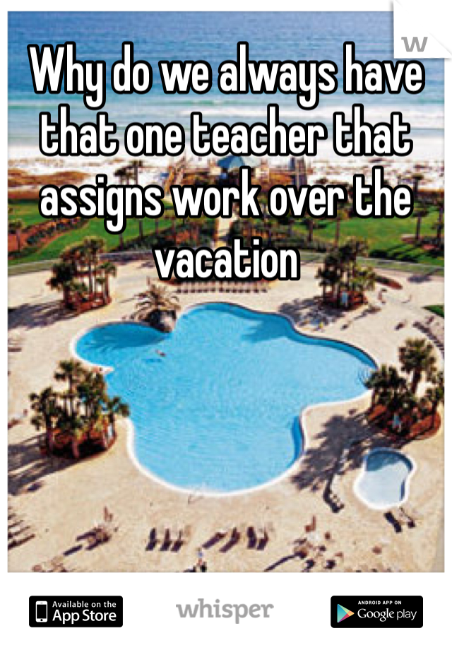Why do we always have that one teacher that assigns work over the vacation