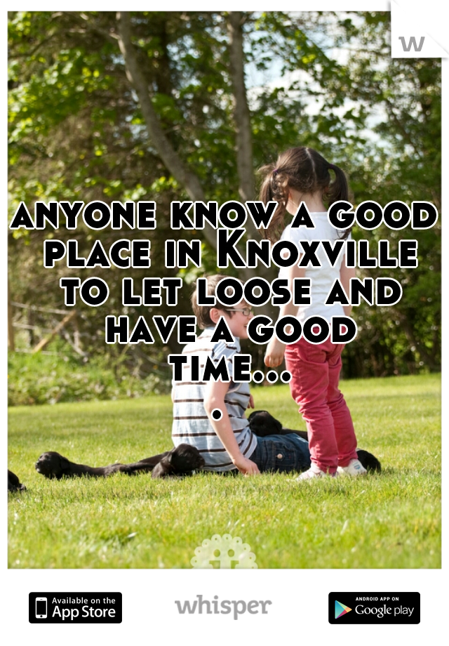 anyone know a good place in Knoxville to let loose and have a good time....