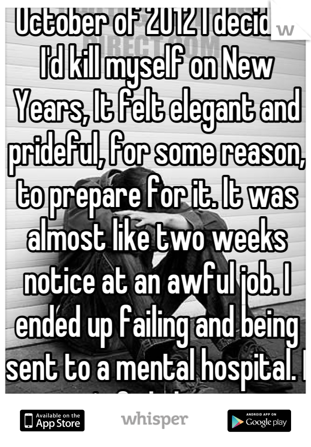 October of 2012 I decided I'd kill myself on New Years, It felt elegant and prideful, for some reason, to prepare for it. It was almost like two weeks notice at an awful job. I ended up failing and being sent to a mental hospital. I won't fail this year.