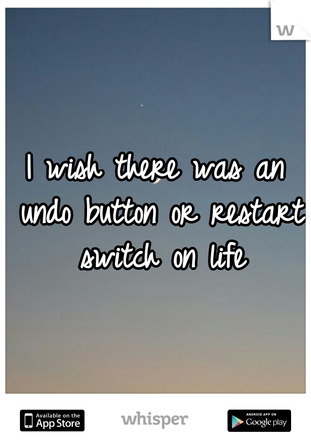 I wish there was an undo button or restart switch on life
