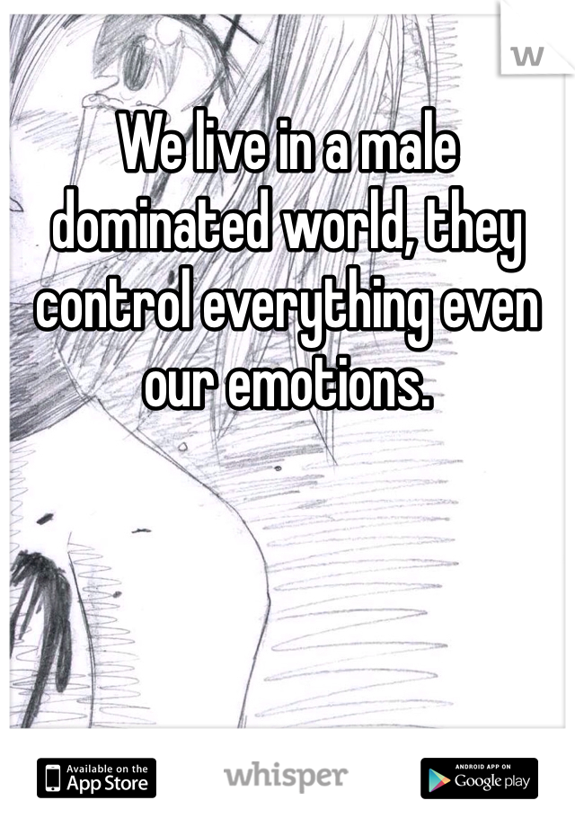 We live in a male dominated world, they control everything even our emotions.
