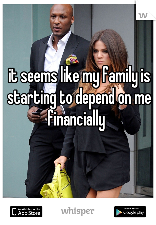 it seems like my family is starting to depend on me financially
