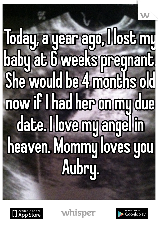 Today, a year ago, I lost my baby at 6 weeks pregnant. She would be 4 months old now if I had her on my due date. I love my angel in heaven. Mommy loves you Aubry.