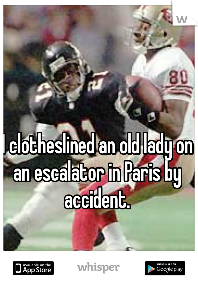 I clotheslined an old lady on an escalator in Paris by accident.