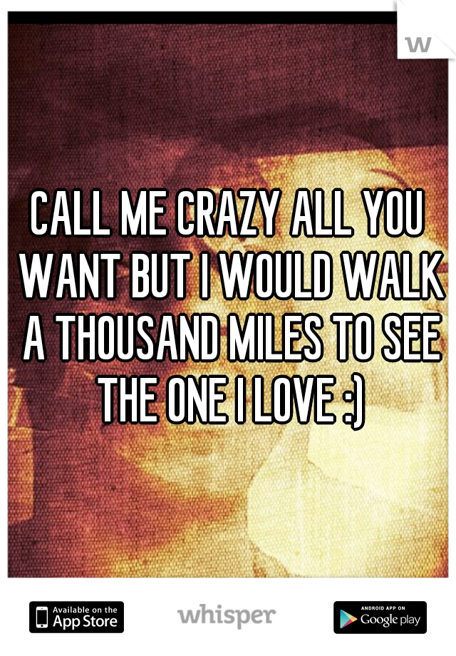 CALL ME CRAZY ALL YOU WANT BUT I WOULD WALK A THOUSAND MILES TO SEE THE ONE I LOVE :)