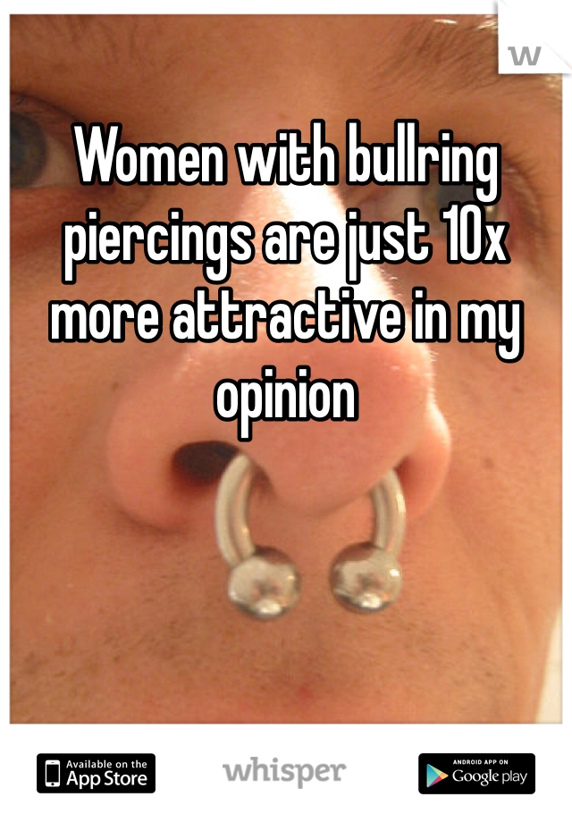 Women with bullring piercings are just 10x more attractive in my opinion