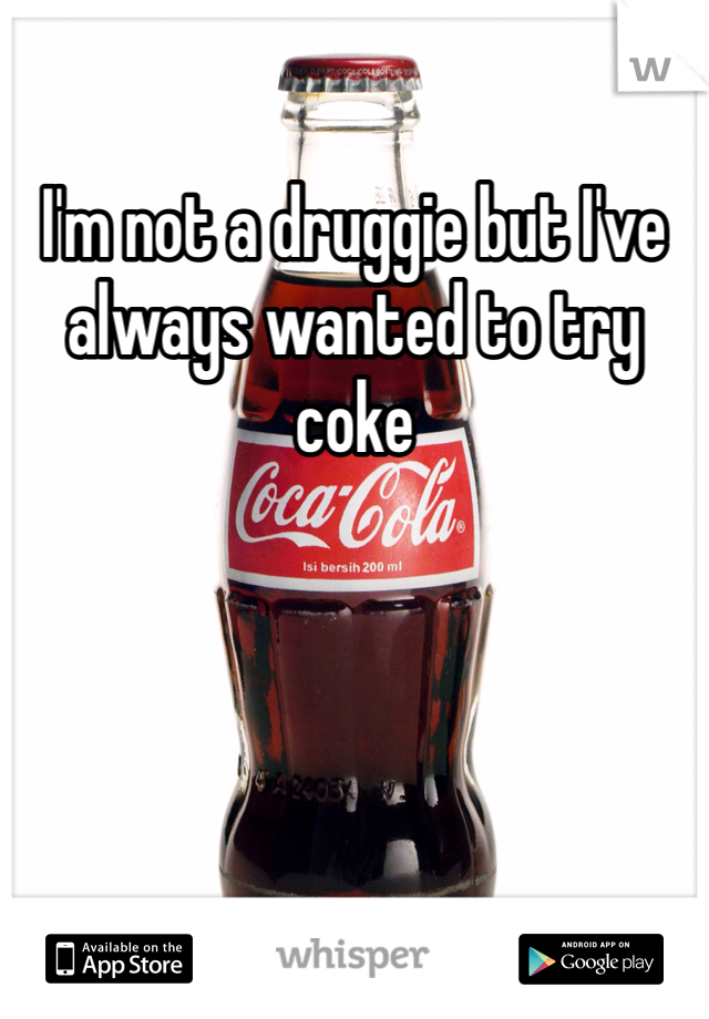 I'm not a druggie but I've always wanted to try coke
