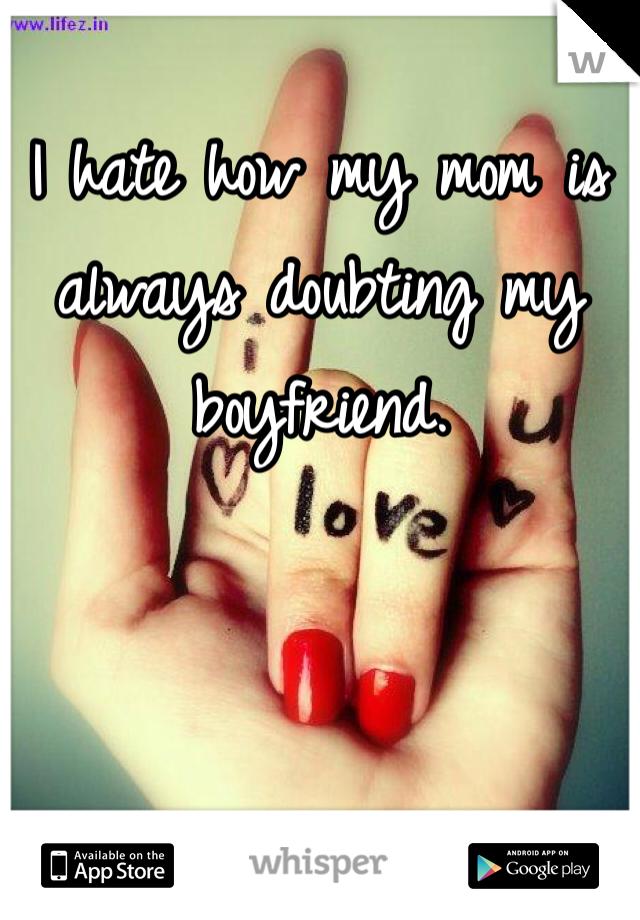 I hate how my mom is always doubting my boyfriend.