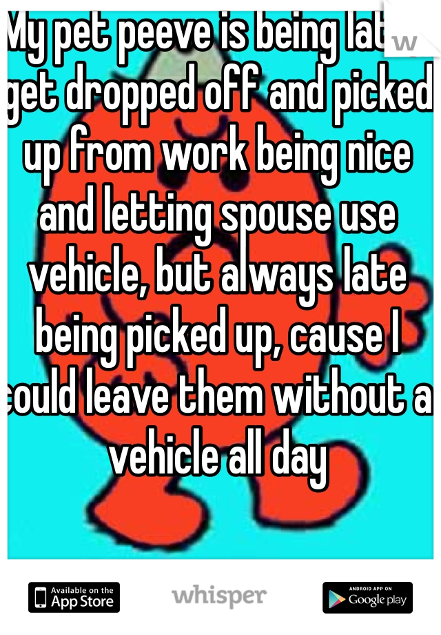 My pet peeve is being late, I get dropped off and picked up from work being nice and letting spouse use vehicle, but always late being picked up, cause I could leave them without a vehicle all day