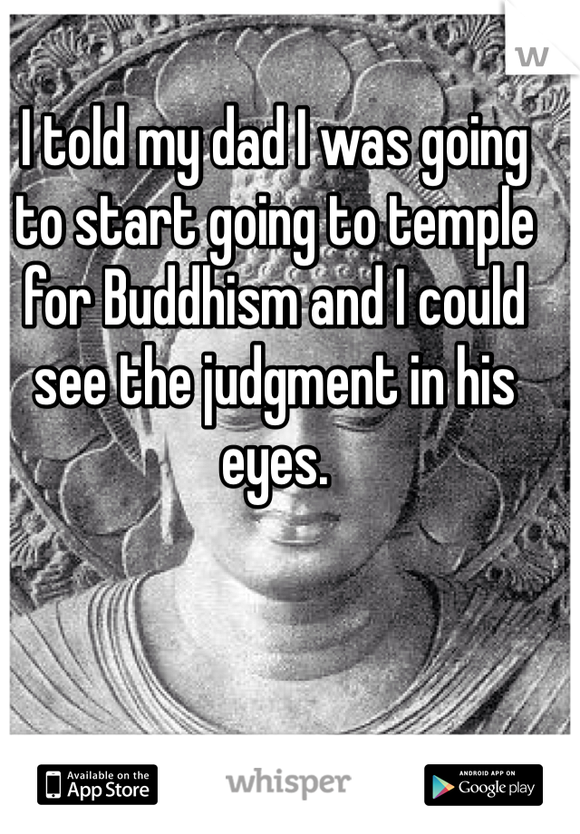 I told my dad I was going to start going to temple for Buddhism and I could see the judgment in his eyes.