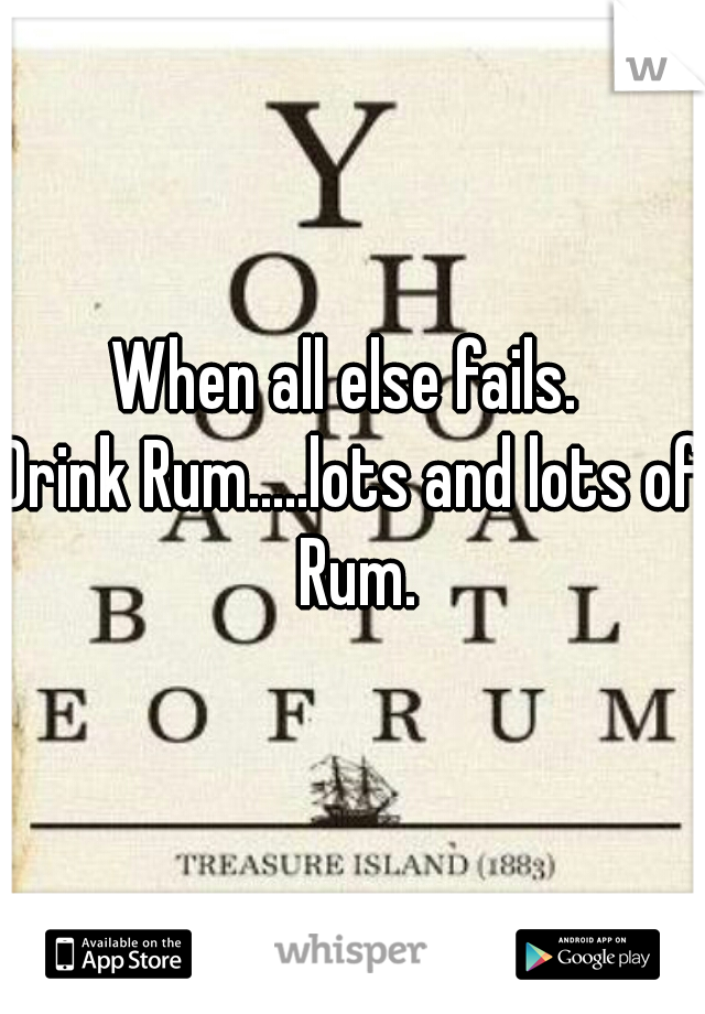 When all else fails.   Drink Rum.....lots and lots of Rum.