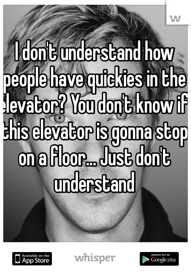 I don't understand how people have quickies in the elevator? You don't know if this elevator is gonna stop on a floor... Just don't understand