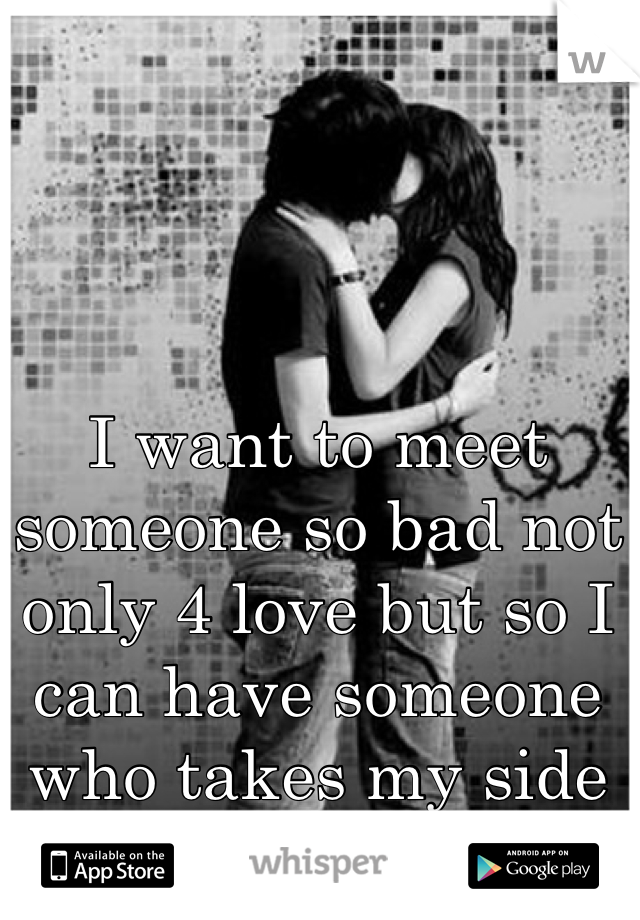 I want to meet someone so bad not only 4 love but so I can have someone who takes my side