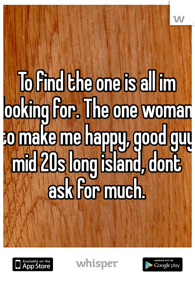 To find the one is all im looking for. The one woman to make me happy, good guy mid 20s long island, dont ask for much.