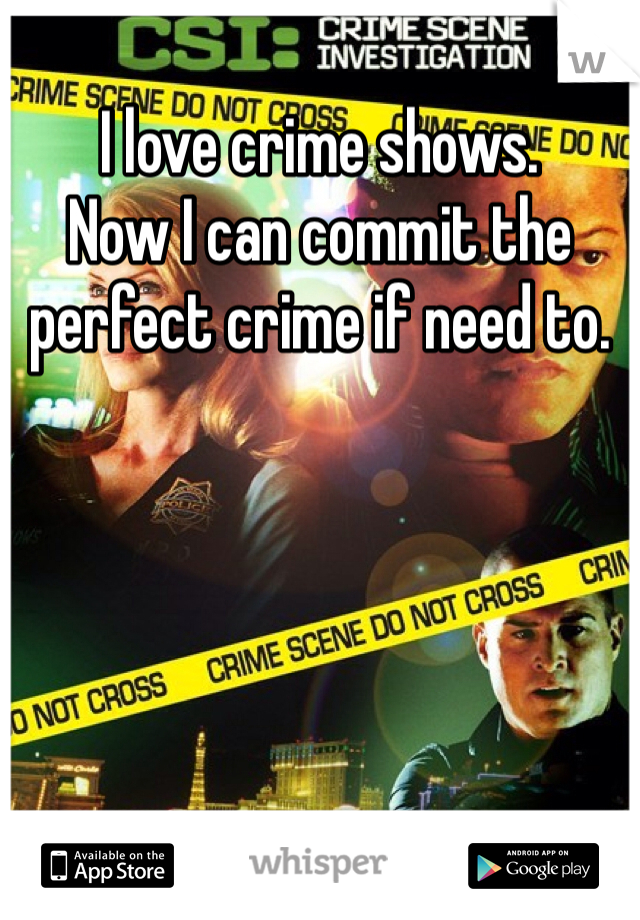 I love crime shows.  Now I can commit the perfect crime if need to.