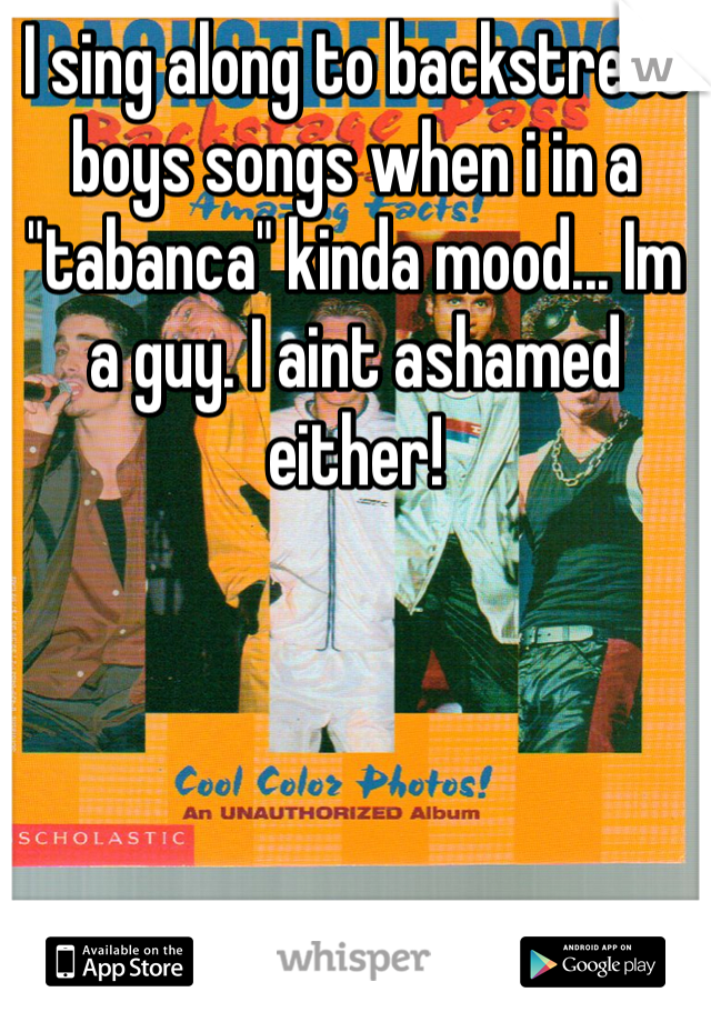 "I sing along to backstreet boys songs when i in a ""tabanca"" kinda mood... Im a guy. I aint ashamed either!"