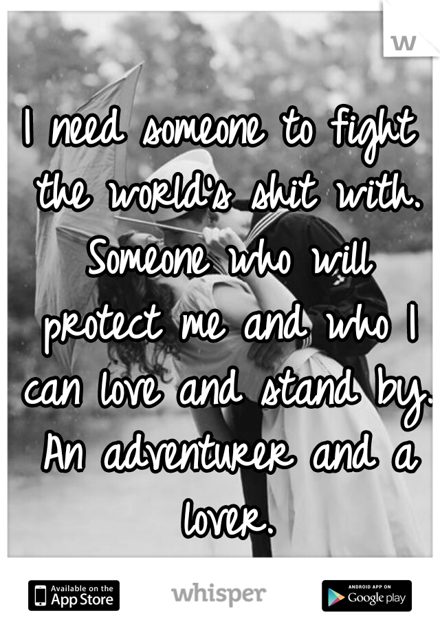 I need someone to fight the world's shit with. Someone who will protect me and who I can love and stand by. An adventurer and a lover.