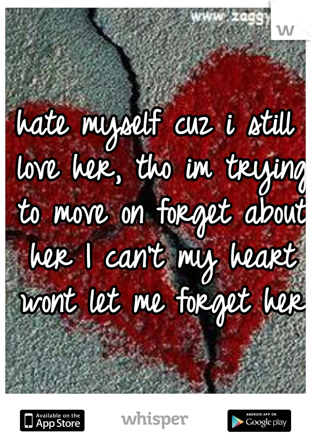 hate myself cuz i still love her, tho im trying to move on forget about her I can't my heart wont let me forget her