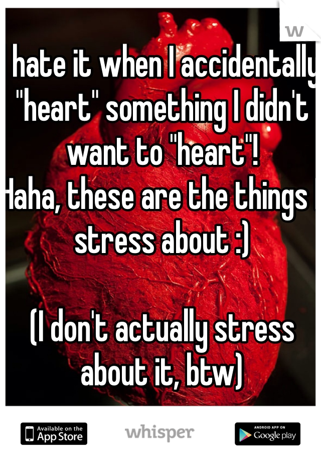 """I hate it when I accidentally """"heart"""" something I didn't want to """"heart""""! Haha, these are the things I stress about :)  (I don't actually stress about it, btw)"""