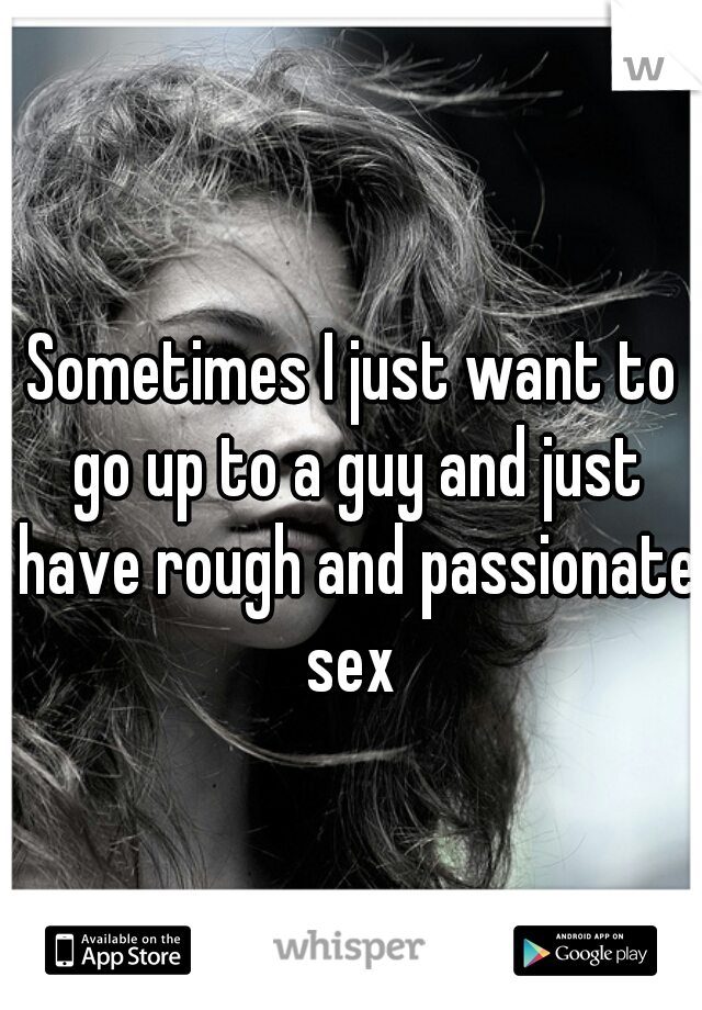 Sometimes I just want to go up to a guy and just have rough and passionate sex